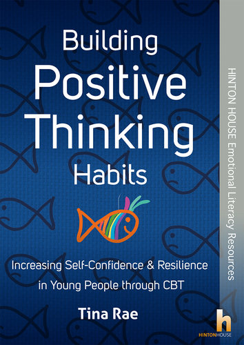 Building Positive Thinking Habits - Increasing Self-Confidence & Resilience in Young People through CBT - 9781906531768