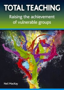Total Teaching: raising the achievement of vulnerable groups. Neil MacKay