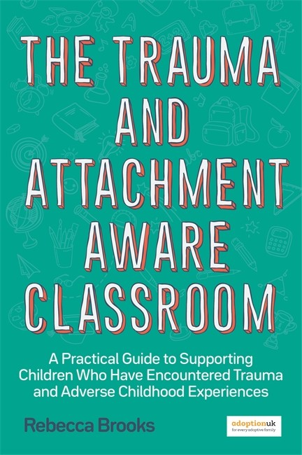 The Trauma and Attachment-Aware Classroom - A Practical Guide to Supporting Children Who Have Encountered Trauma and Adverse Childhood Experiences - 9781785925580
